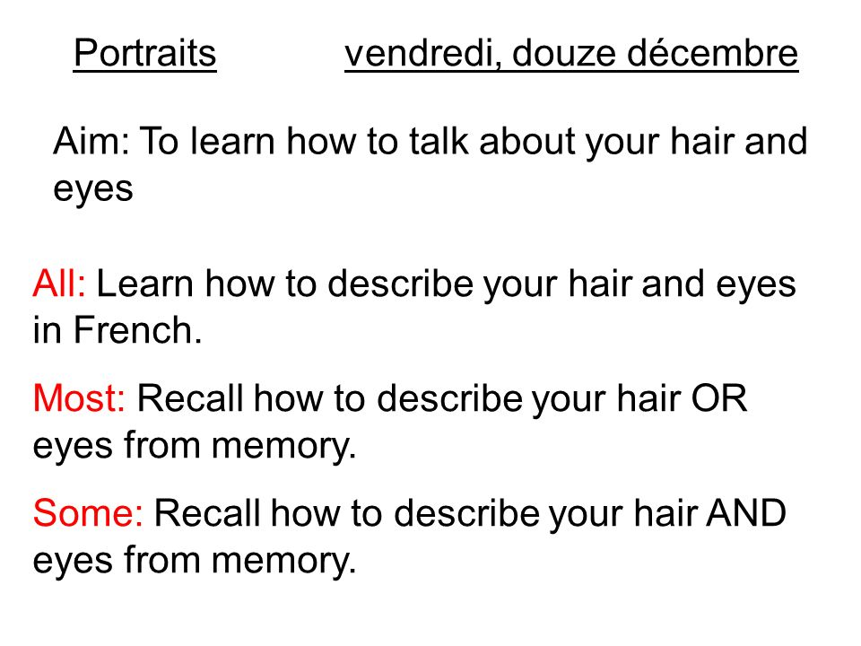 Portraits vendredi, douze décembre. Aim: To learn how to talk about your hair and eyes. All: Learn how to describe your hair and eyes in French.