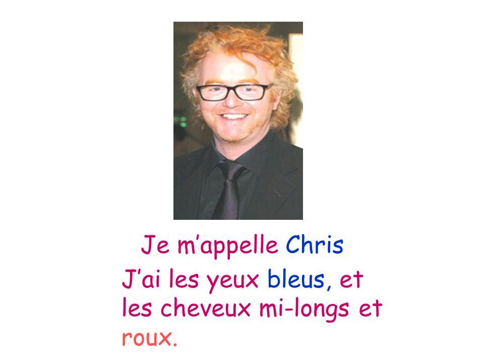 Je m'appelle Chris J'ai les yeux bleus, et les cheveux mi-longs et roux.