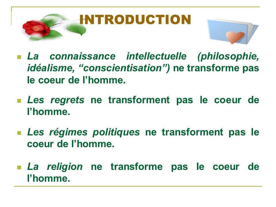 INTRODUCTION La connaissance intellectuelle (philosophie, idéalisme, conscientisation ) ne transforme pas le coeur de l'homme.