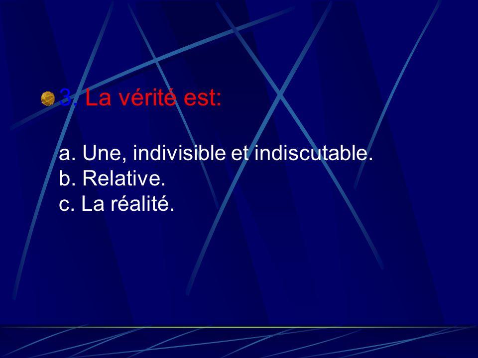 3. La vérité est: a. Une, indivisible et indiscutable. b. Relative. c