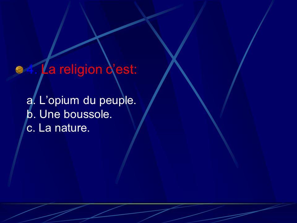 4. La religion c'est: a. L'opium du peuple. b. Une boussole. c