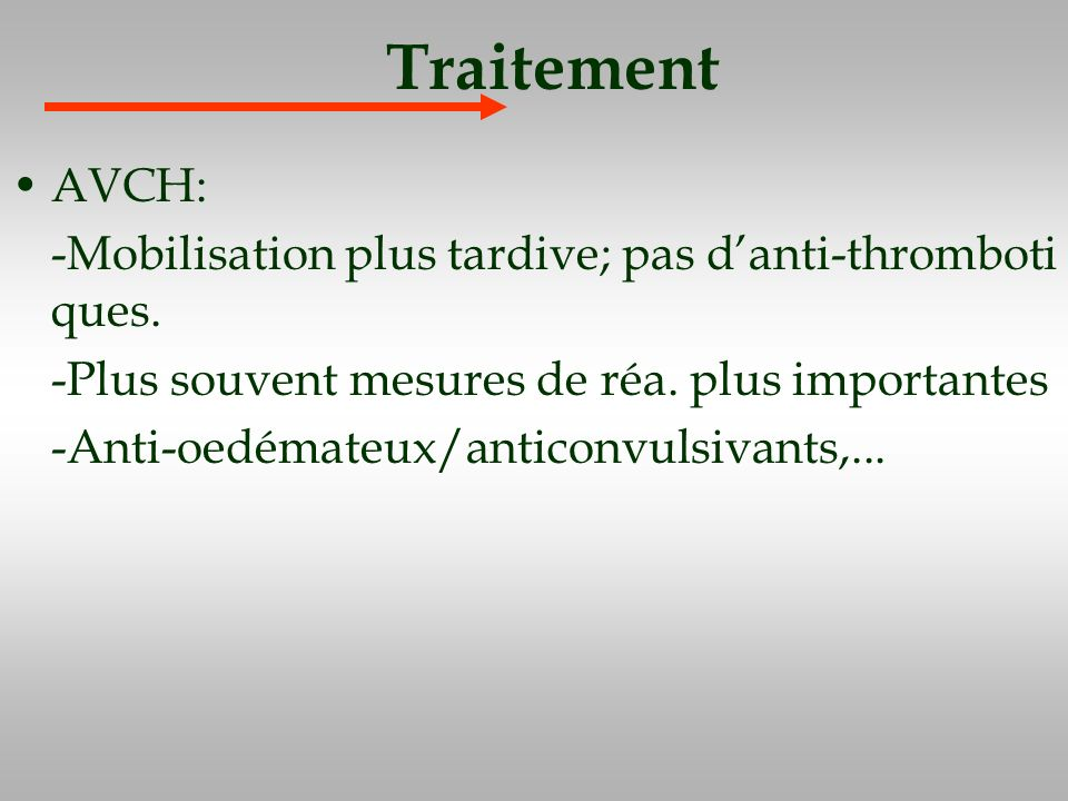Traitement AVCH: -Mobilisation plus tardive; pas d'anti-thromboti ques. -Plus souvent mesures de réa. plus importantes.