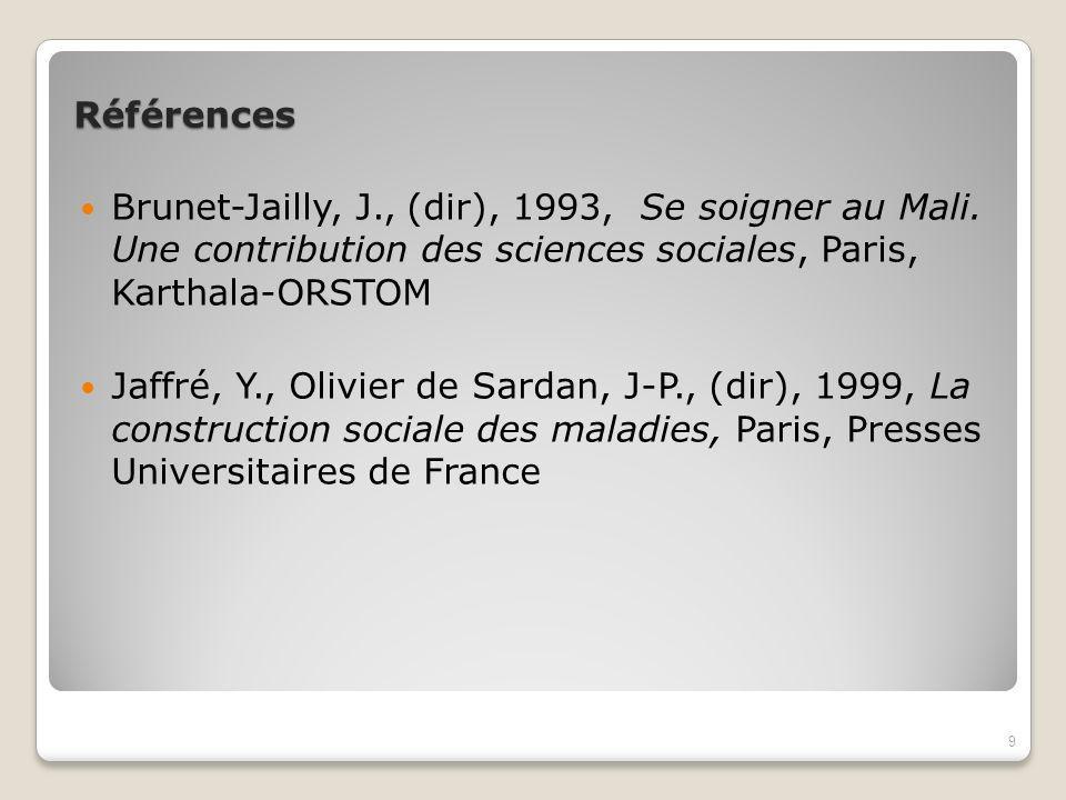 Références Brunet-Jailly, J., (dir), 1993, Se soigner au Mali. Une contribution des sciences sociales, Paris, Karthala-ORSTOM.