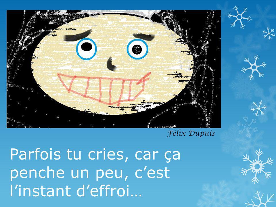 Parfois tu cries, car ça penche un peu, c'est l'instant d'effroi…