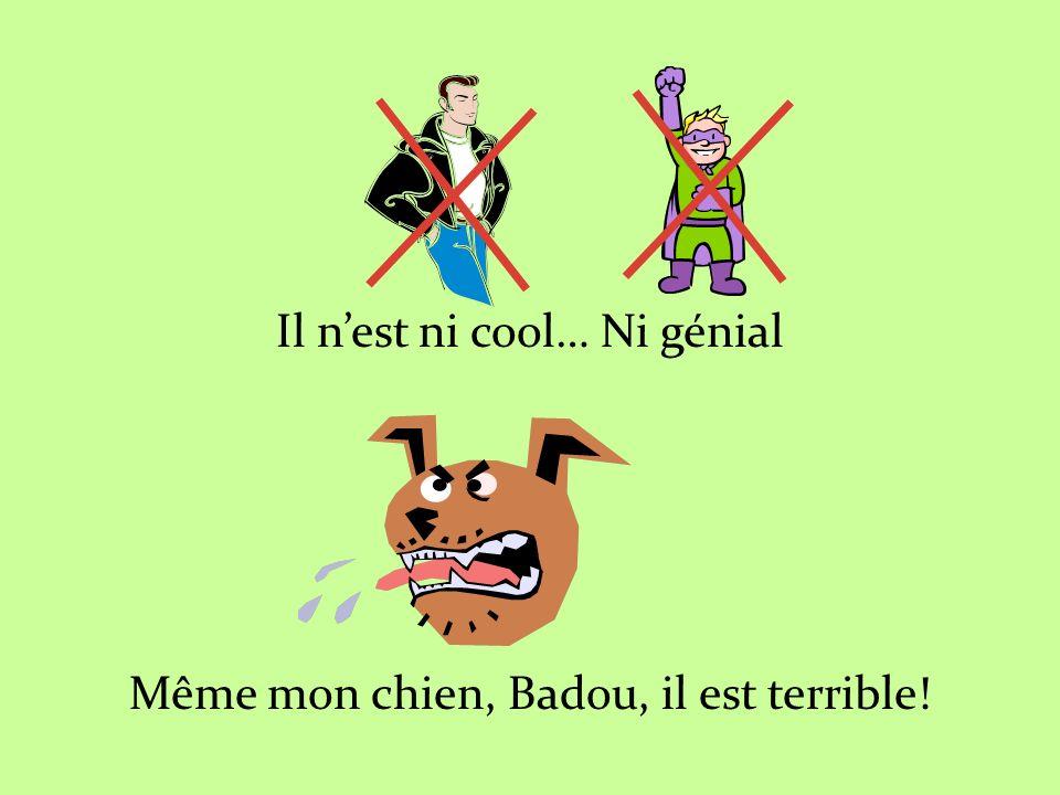 Il n'est ni cool… Ni génial Même mon chien, Badou, il est terrible!