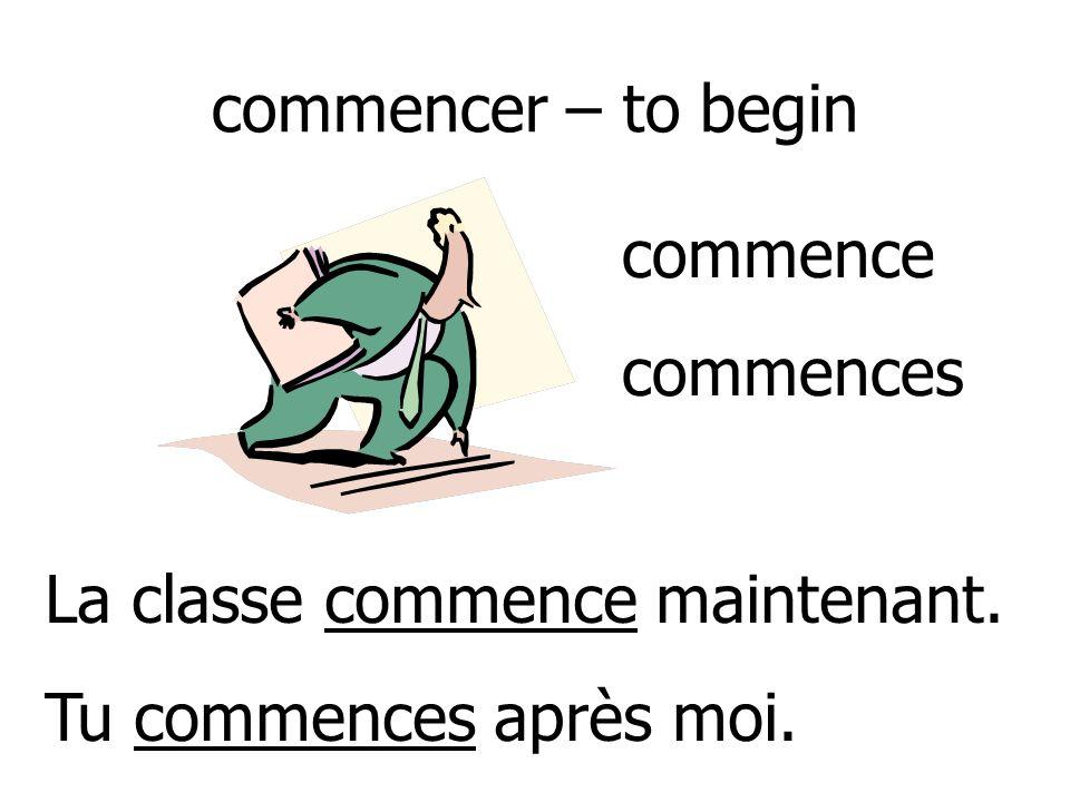 commencer – to begin commence commences La classe commence maintenant. Tu commences après moi.