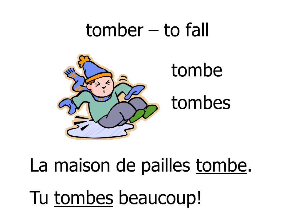 tomber – to fall tombe tombes La maison de pailles tombe. Tu tombes beaucoup!