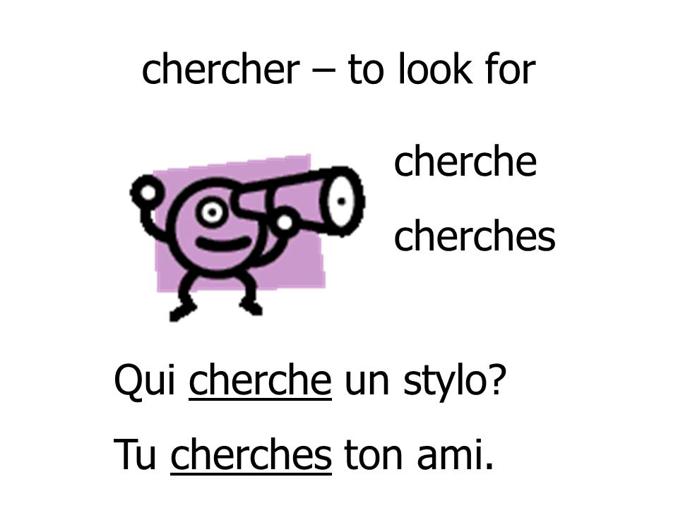 chercher – to look for cherche cherches Qui cherche un stylo Tu cherches ton ami.