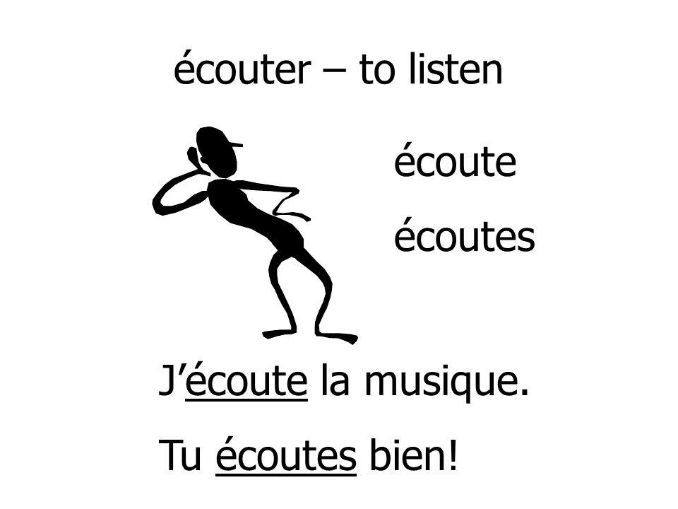écouter – to listen écoute écoutes J'écoute la musique. Tu écoutes bien!