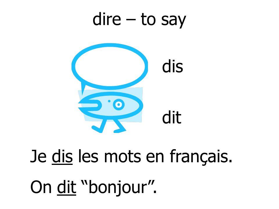 dire – to say dis dit Je dis les mots en français. On dit bonjour .
