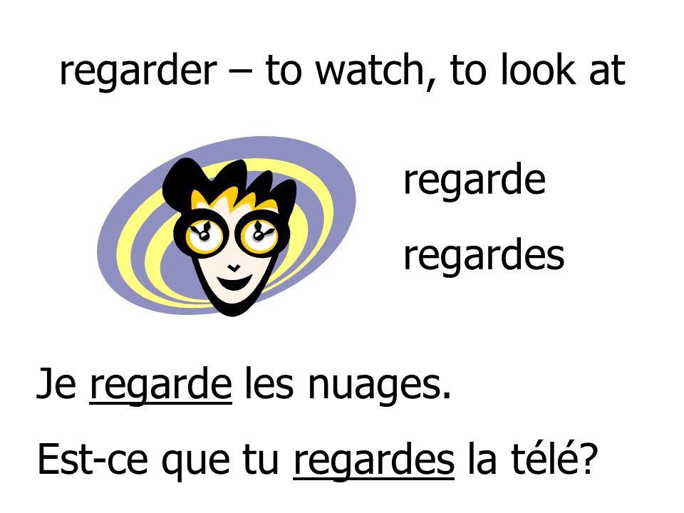 regarder – to watch, to look at
