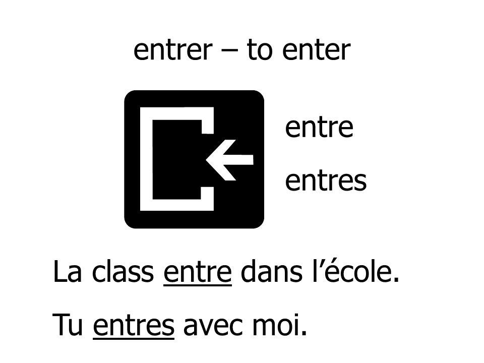 entrer – to enter entre entres La class entre dans l'école. Tu entres avec moi.