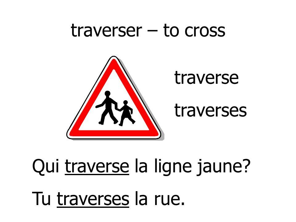 traverser – to cross traverse traverses Qui traverse la ligne jaune Tu traverses la rue.