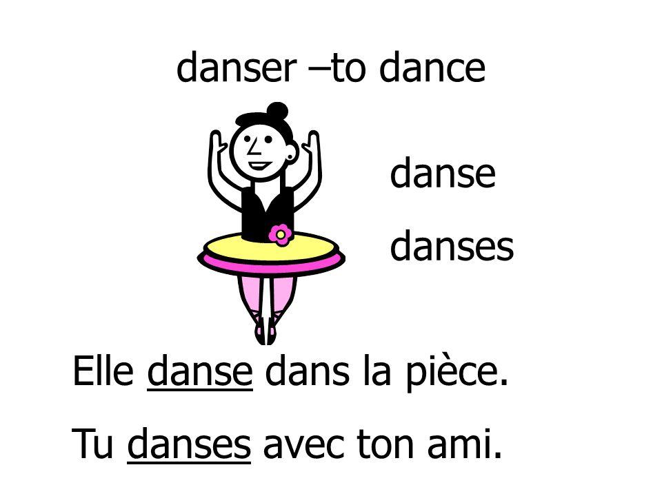 danser –to dance danse danses Elle danse dans la pièce. Tu danses avec ton ami.
