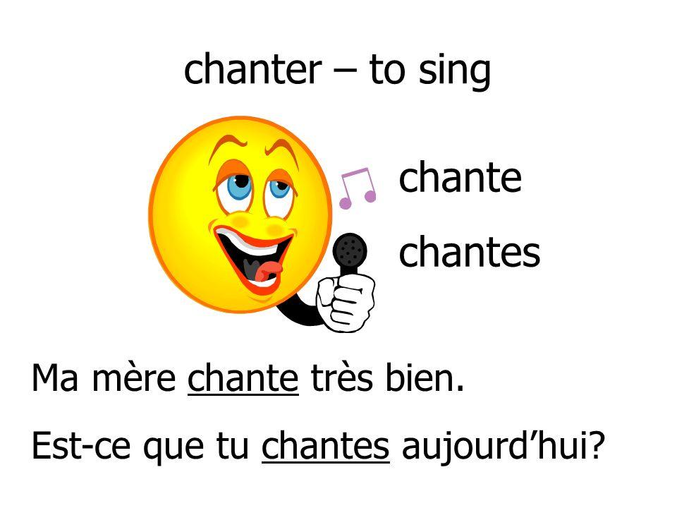 chanter – to sing chante chantes Ma mère chante très bien.