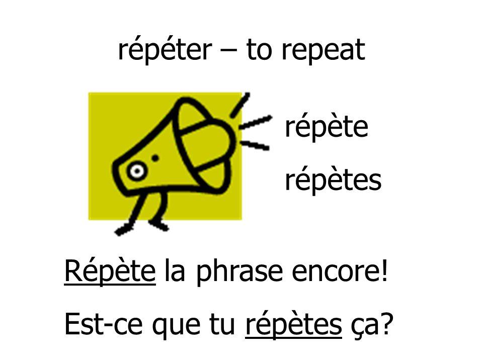 répéter – to repeat répète répètes Répète la phrase encore! Est-ce que tu répètes ça