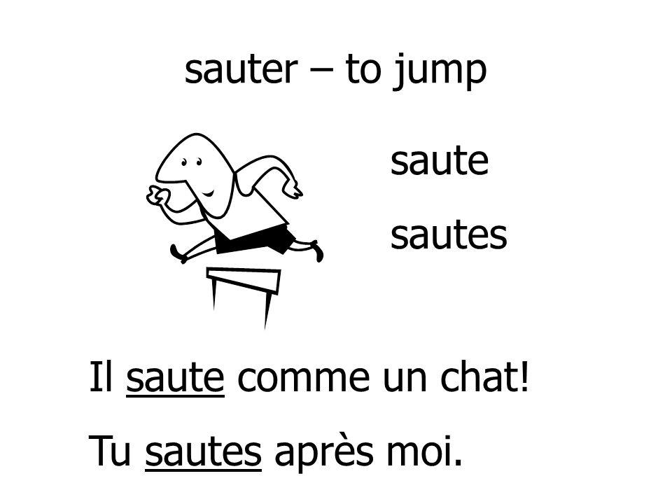 sauter – to jump saute sautes Il saute comme un chat! Tu sautes après moi.