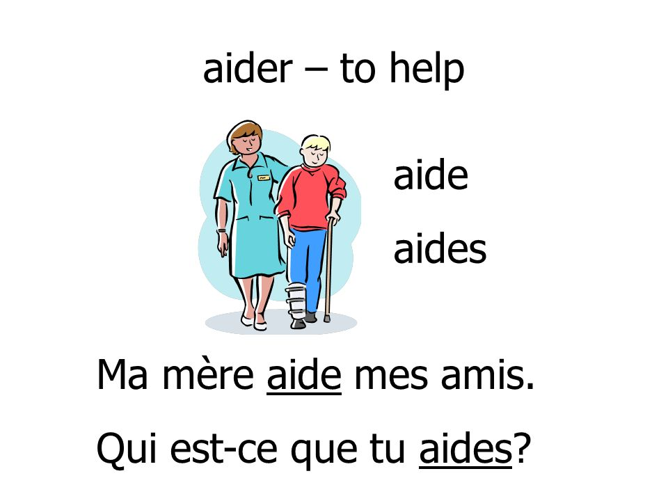 aider – to help aide aides Ma mère aide mes amis. Qui est-ce que tu aides