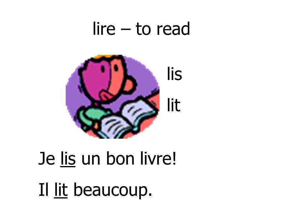 lire – to read lis lit Je lis un bon livre! Il lit beaucoup.