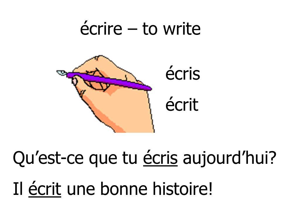 écrire – to write écris écrit Qu'est-ce que tu écris aujourd'hui Il écrit une bonne histoire!