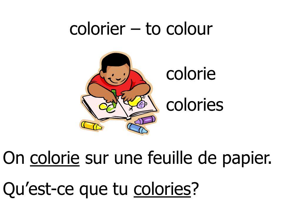 colorier – to colour colorie. colories. On colorie sur une feuille de papier.