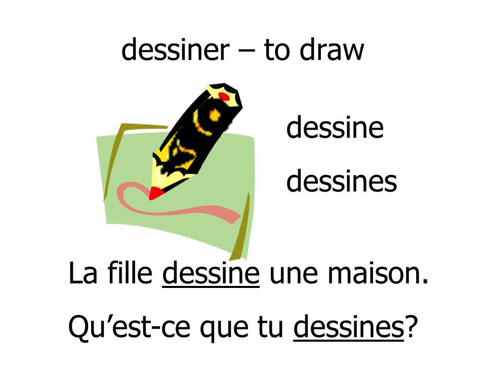 dessiner – to draw dessine dessines La fille dessine une maison. Qu'est-ce que tu dessines