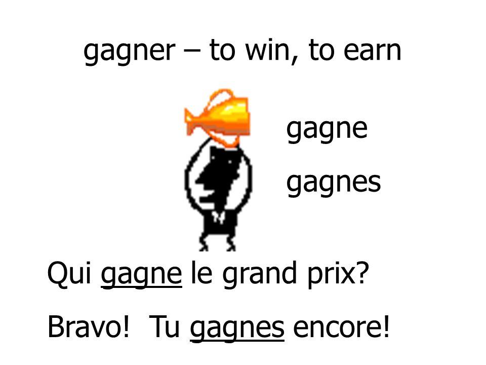 gagner – to win, to earn gagne gagnes Qui gagne le grand prix Bravo! Tu gagnes encore!