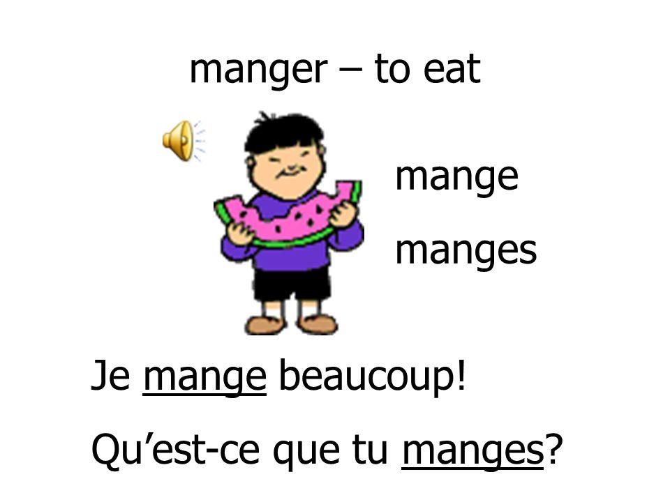 manger – to eat mange manges Je mange beaucoup! Qu'est-ce que tu manges