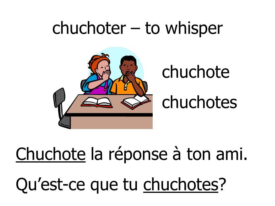 chuchoter – to whisper chuchote. chuchotes. Chuchote la réponse à ton ami.
