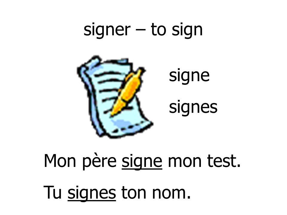 signer – to sign signe signes Mon père signe mon test. Tu signes ton nom.
