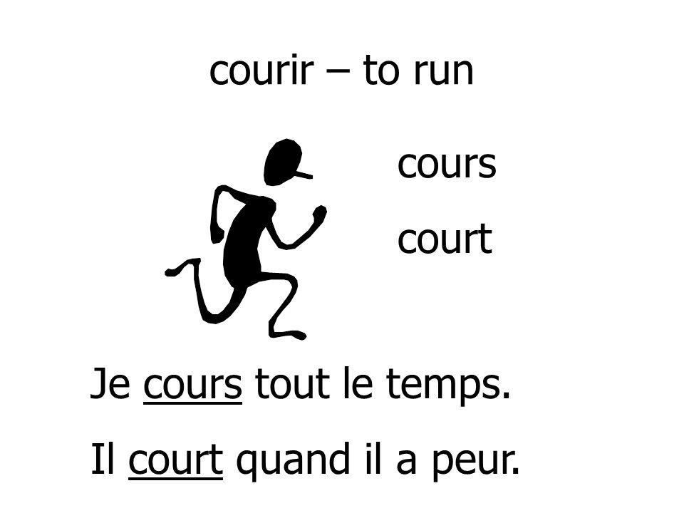 courir – to run cours court Je cours tout le temps. Il court quand il a peur.