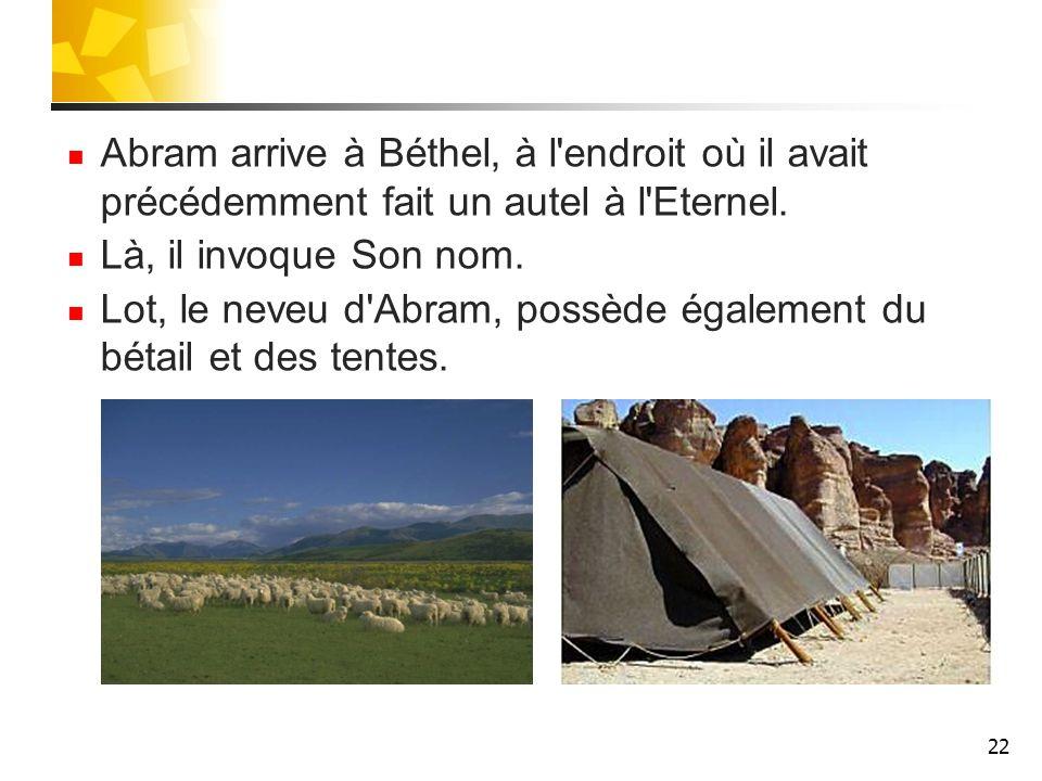 Abram arrive à Béthel, à l endroit où il avait précédemment fait un autel à l Eternel.