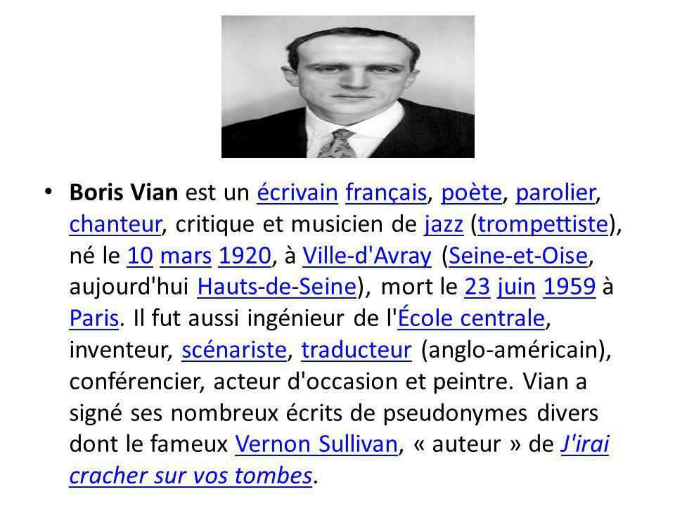 Boris Vian est un écrivain français, poète, parolier, chanteur, critique et musicien de jazz (trompettiste), né le 10 mars 1920, à Ville-d Avray (Seine-et-Oise, aujourd hui Hauts-de-Seine), mort le 23 juin 1959 à Paris.