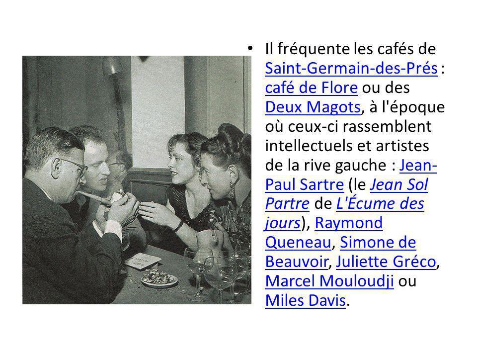 Il fréquente les cafés de Saint-Germain-des-Prés : café de Flore ou des Deux Magots, à l époque où ceux-ci rassemblent intellectuels et artistes de la rive gauche : Jean-Paul Sartre (le Jean Sol Partre de L Écume des jours), Raymond Queneau, Simone de Beauvoir, Juliette Gréco, Marcel Mouloudji ou Miles Davis.