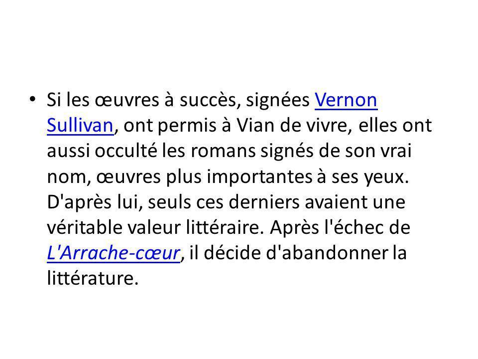Si les œuvres à succès, signées Vernon Sullivan, ont permis à Vian de vivre, elles ont aussi occulté les romans signés de son vrai nom, œuvres plus importantes à ses yeux.