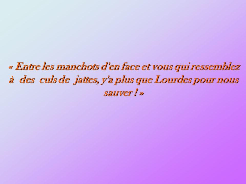 « Entre les manchots d en face et vous qui ressemblez à des culs de jattes, y a plus que Lourdes pour nous sauver ! »
