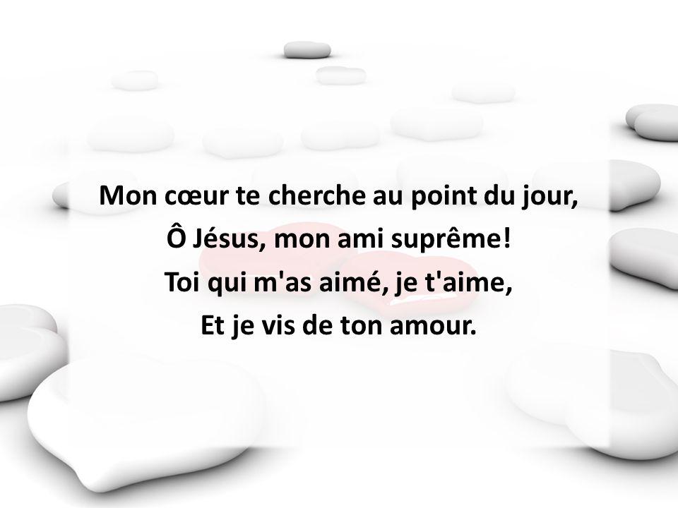 Mon cœur te cherche au point du jour, Ô Jésus, mon ami suprême