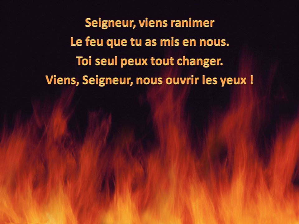Seigneur, viens ranimer Le feu que tu as mis en nous