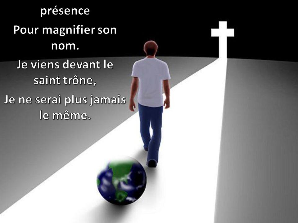 Je viens en sa sainte présence Pour magnifier son nom