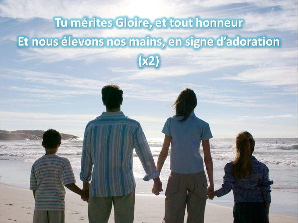 Tu mérites Gloire, et tout honneur Et nous élevons nos mains, en signe d'adoration (x2)