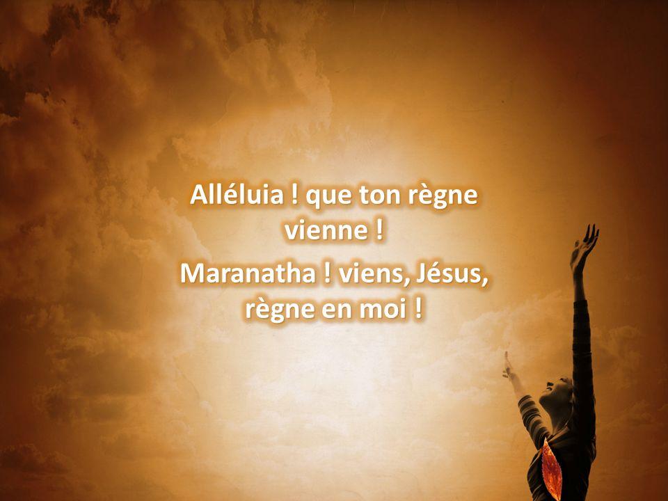 Alléluia ! que ton règne vienne ! Maranatha ! viens, Jésus, règne en moi !