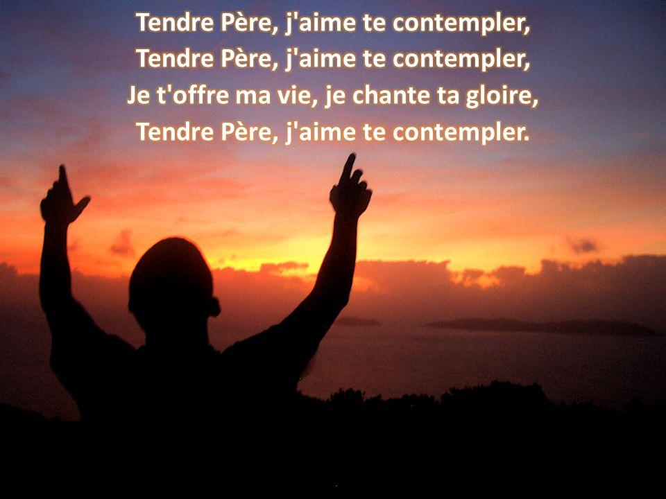 Tendre Père, j aime te contempler, Je t offre ma vie, je chante ta gloire, Tendre Père, j aime te contempler.
