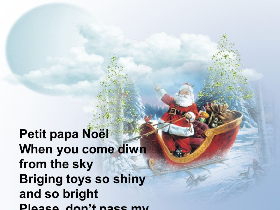 Petit papa Noël When you come diwn from the sky. Briging toys so shiny and so bright.