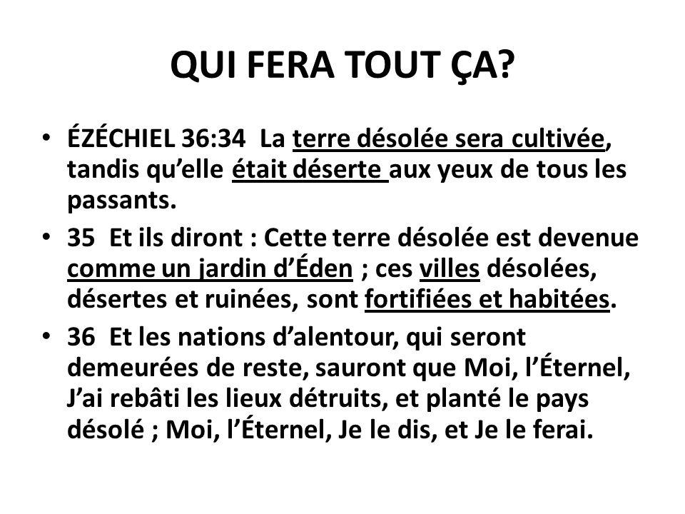 QUI FERA TOUT ÇA ÉZÉCHIEL 36:34 La terre désolée sera cultivée, tandis qu'elle était déserte aux yeux de tous les passants.