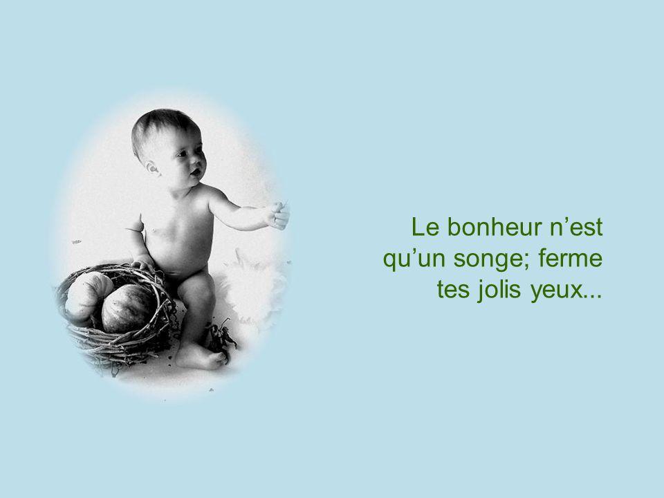 Le bonheur n'est qu'un songe; ferme tes jolis yeux...