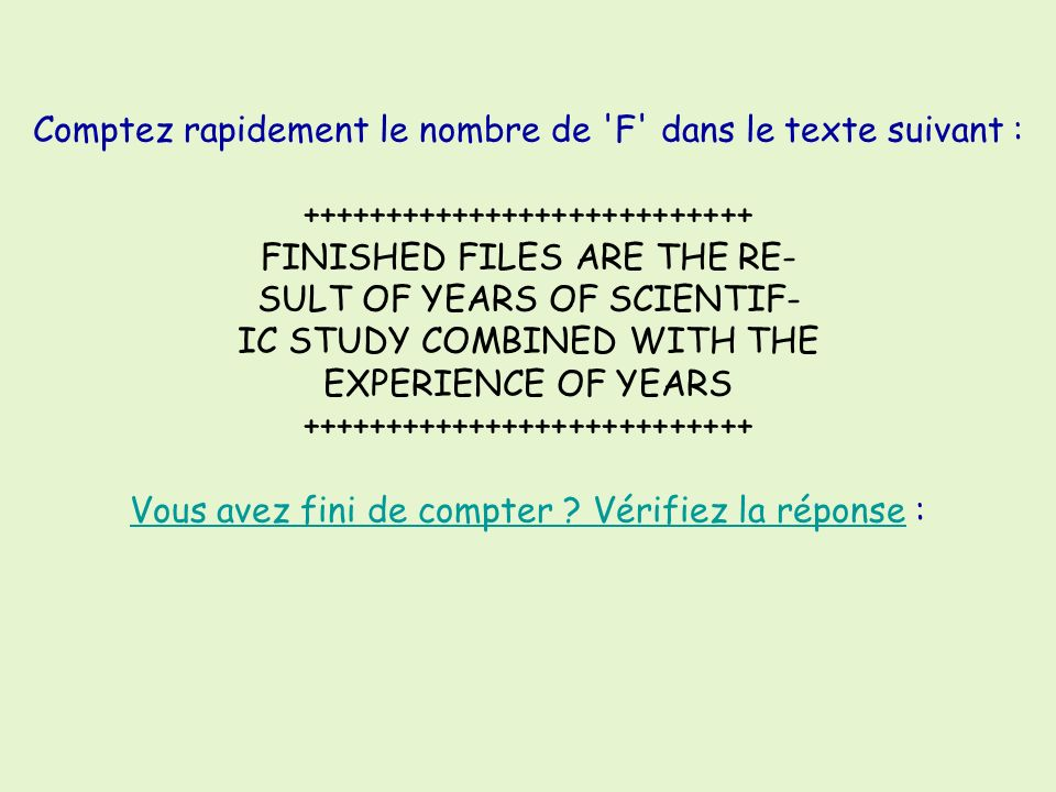 Comptez rapidement le nombre de F dans le texte suivant : +++++++++++++++++++++++++++ FINISHED FILES ARE THE RE- SULT OF YEARS OF SCIENTIF- IC STUDY COMBINED WITH THE EXPERIENCE OF YEARS +++++++++++++++++++++++++++ Vous avez fini de compter Vérifiez la réponse :