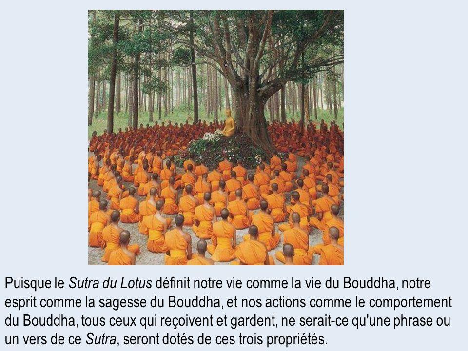 Puisque le Sutra du Lotus définit notre vie comme la vie du Bouddha, notre esprit comme la sagesse du Bouddha, et nos actions comme le comportement du Bouddha, tous ceux qui reçoivent et gardent, ne serait-ce qu une phrase ou un vers de ce Sutra, seront dotés de ces trois propriétés.