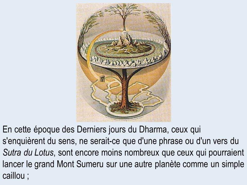 En cette époque des Derniers jours du Dharma, ceux qui s enquièrent du sens, ne serait-ce que d une phrase ou d un vers du Sutra du Lotus, sont encore moins nombreux que ceux qui pourraient lancer le grand Mont Sumeru sur une autre planète comme un simple caillou ;