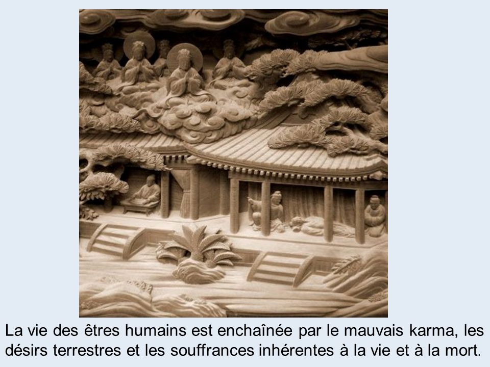 La vie des êtres humains est enchaînée par le mauvais karma, les désirs terrestres et les souffrances inhérentes à la vie et à la mort.