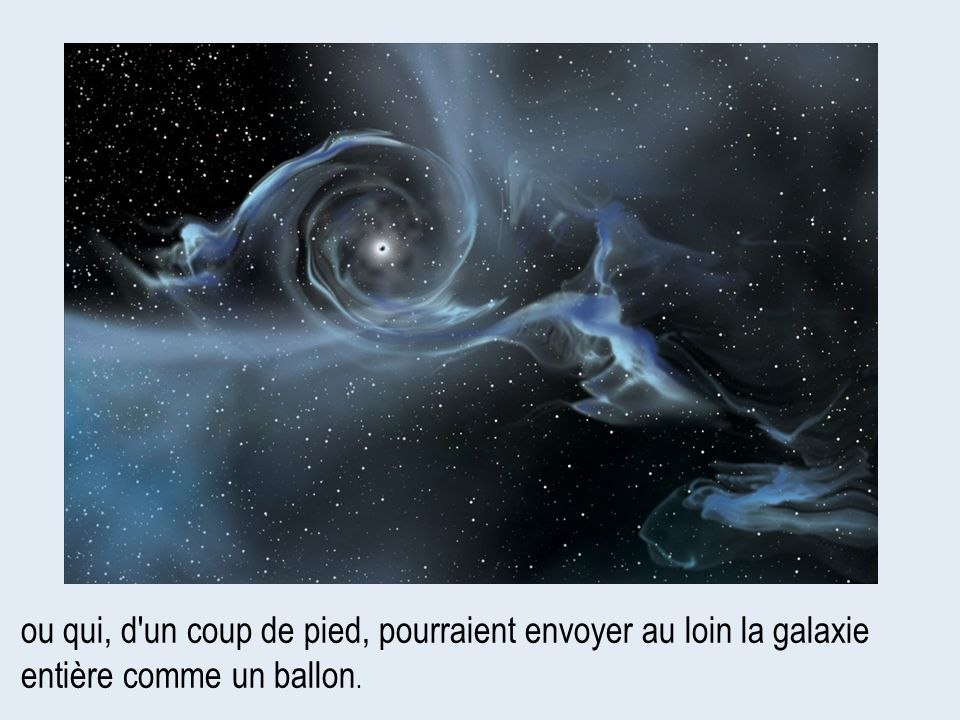 ou qui, d un coup de pied, pourraient envoyer au loin la galaxie entière comme un ballon.